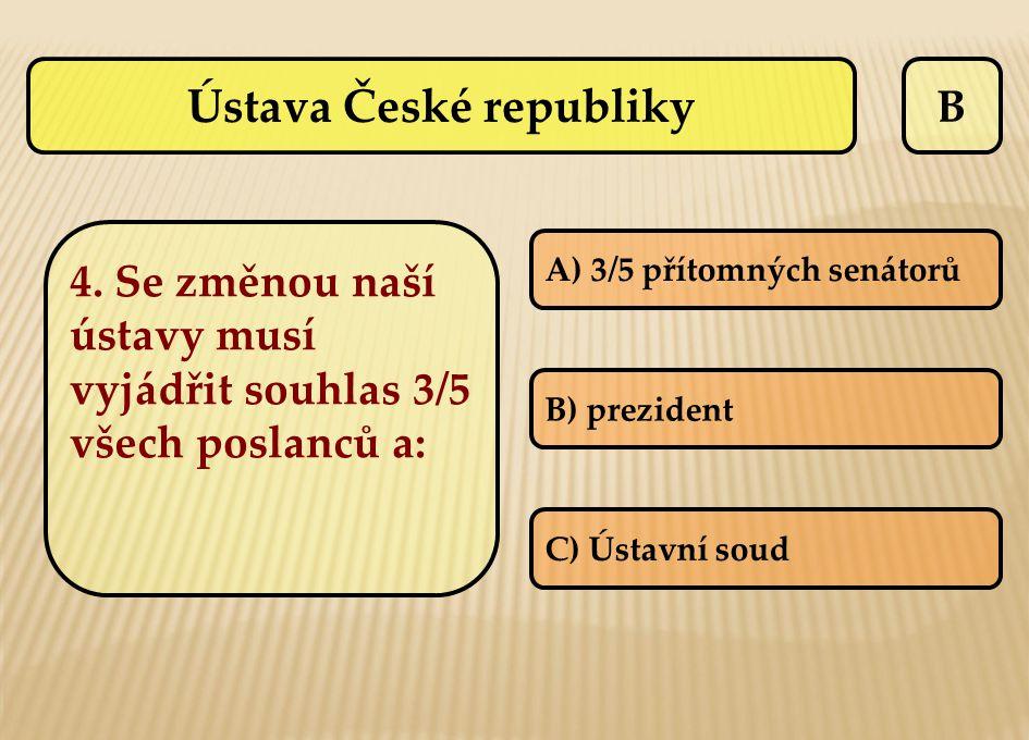 Ústava České republiky B 4. Se změnou naší ústavy musí vyjádřit souhlas 3/5 všech poslanců a: A) 3/5 přítomných senátorů B) prezident C) Ústavní soud