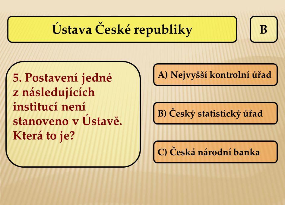 B A) Nejvyšší kontrolní úřad B) Český statistický úřad C) Česká národní banka Ústava České republiky 5. Postavení jedné z následujících institucí není