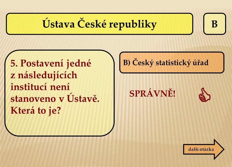B B) Český statistický úřad SPRÁVNĚ!  další otázka 5. Postavení jedné z následujících institucí není stanoveno v Ústavě. Která to je? Ústava České re