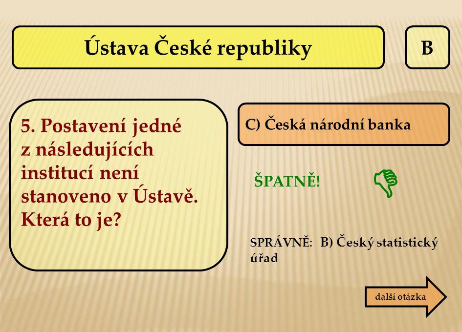 B C) Česká národní banka ŠPATNĚ! SPRÁVNĚ: B) Český statistický úřad  další otázka Ústava České republiky 5. Postavení jedné z následujících institucí