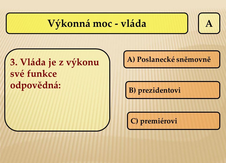 A A) Poslanecké sněmovně B) prezidentovi C) premiérovi Výkonná moc - vláda 3. Vláda je z výkonu své funkce odpovědná: