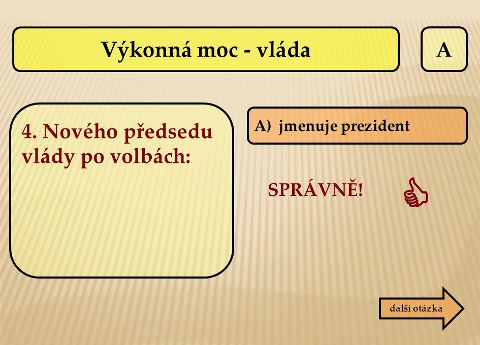 A další otázka A)jmenuje prezident SPRÁVNĚ!  Výkonná moc - vláda 4. Nového předsedu vlády po volbách: