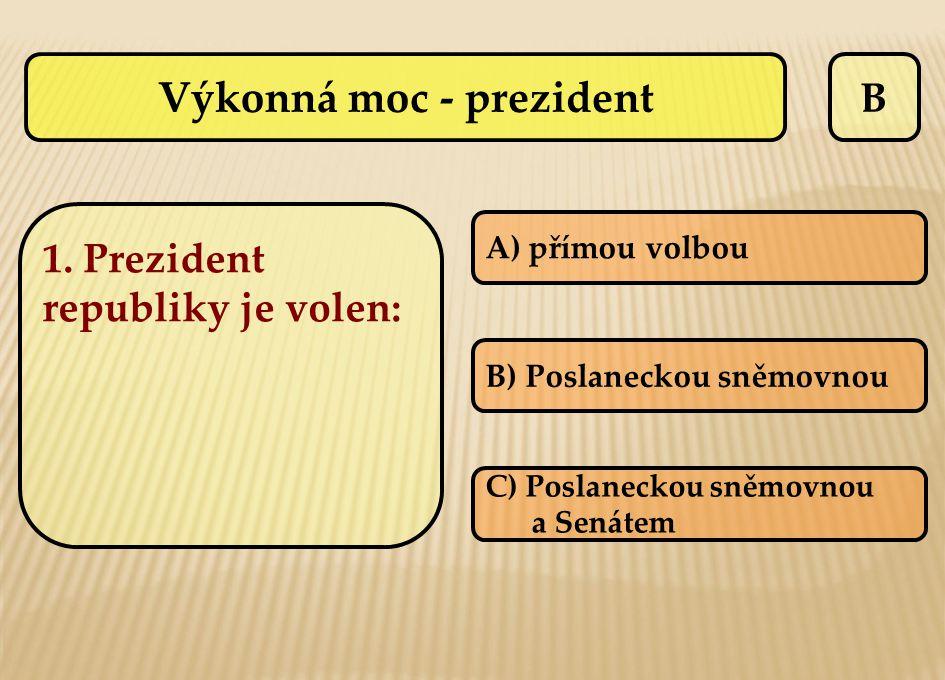 B A) přímou volbou B) Poslaneckou sněmovnou C) Poslaneckou sněmovnou a Senátem Výkonná moc - prezident 1. Prezident republiky je volen: