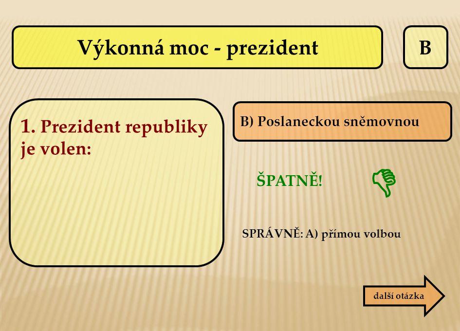 B B) Poslaneckou sněmovnou ŠPATNĚ! SPRÁVNĚ: A) přímou volbou další otázka  Výkonná moc - prezident 1. Prezident republiky je volen: