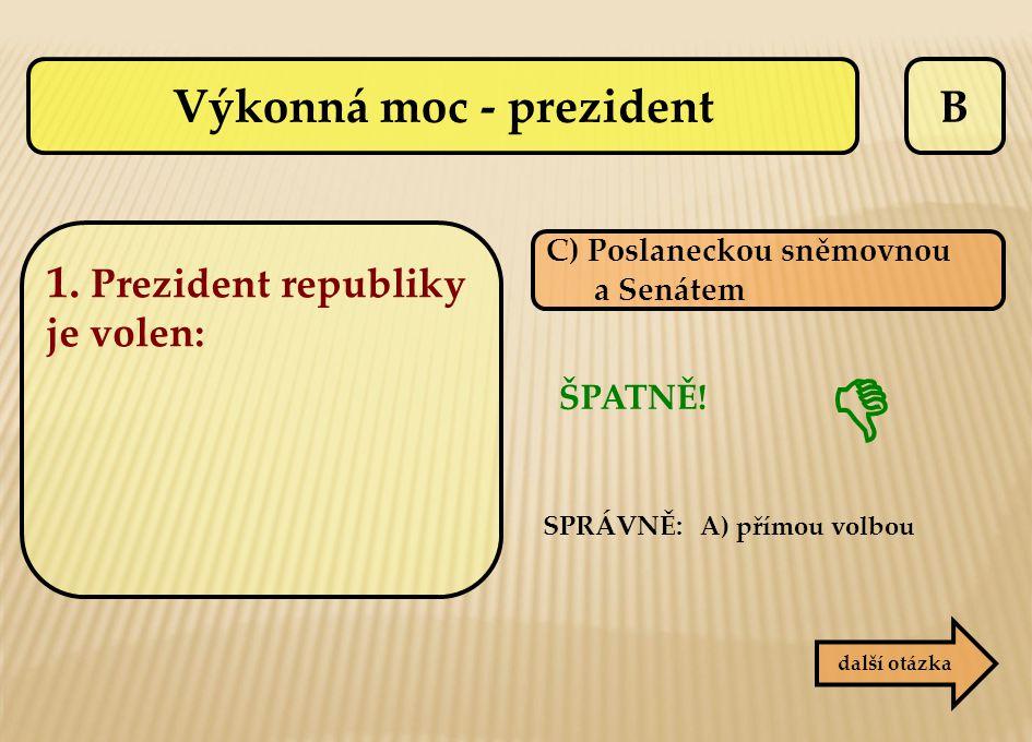 B C) Poslaneckou sněmovnou a Senátem ŠPATNĚ! SPRÁVNĚ: A) přímou volbou další otázka  Výkonná moc - prezident 1. Prezident republiky je volen: