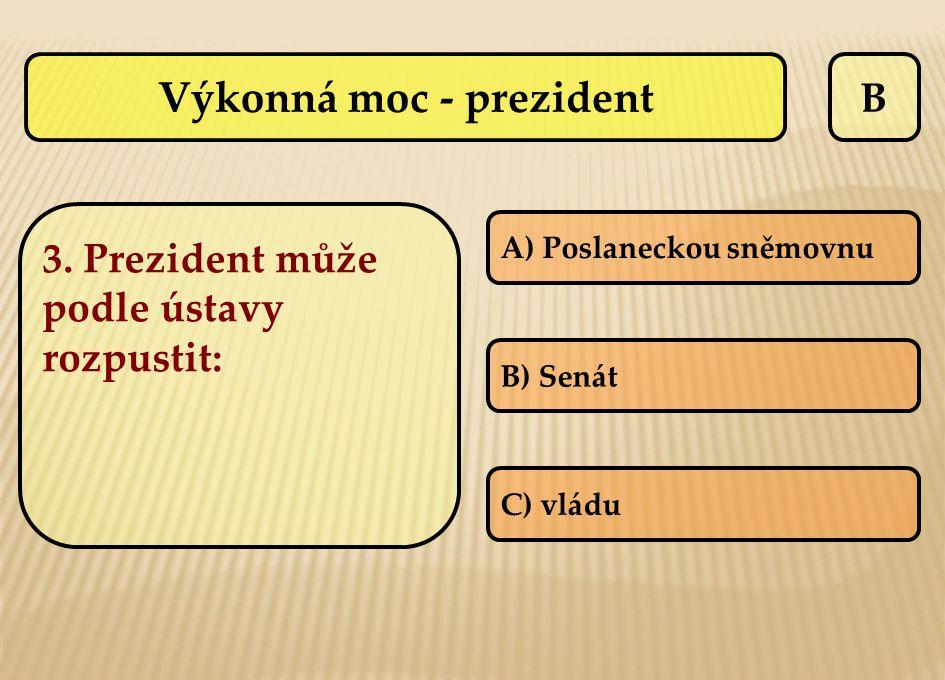 B A) Poslaneckou sněmovnu B) Senát C) vládu Výkonná moc - prezident 3. Prezident může podle ústavy rozpustit:
