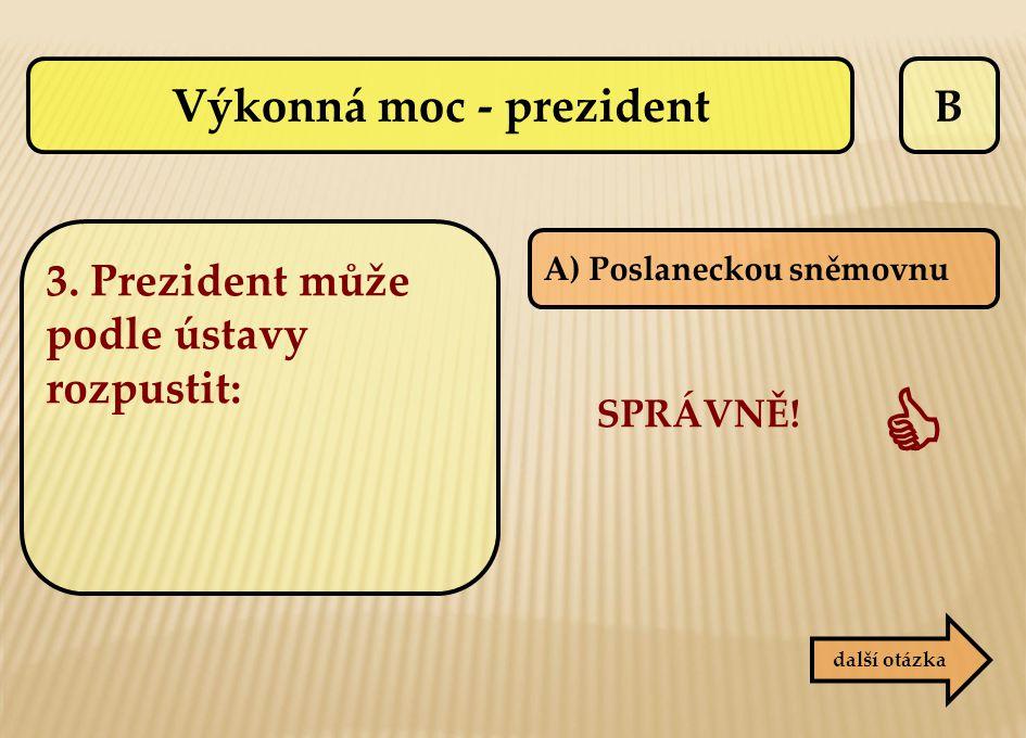 B A) Poslaneckou sněmovnu další otázka SPRÁVNĚ!  Výkonná moc - prezident 3. Prezident může podle ústavy rozpustit: