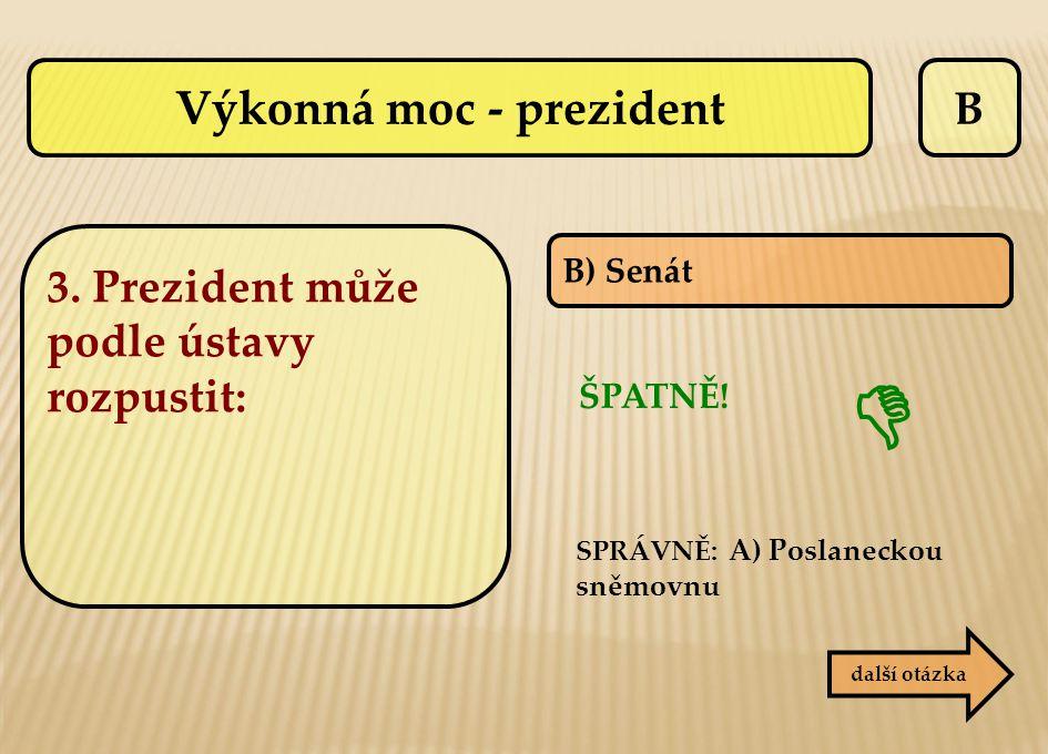 B B) Senát ŠPATNĚ! SPRÁVNĚ: A) Poslaneckou sněmovnu  další otázka Výkonná moc - prezident 3. Prezident může podle ústavy rozpustit: