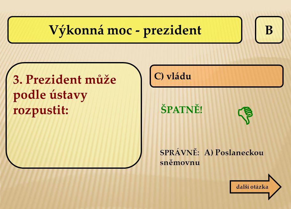 B C) vládu ŠPATNĚ! SPRÁVNĚ: A) Poslaneckou sněmovnu  další otázka Výkonná moc - prezident 3. Prezident může podle ústavy rozpustit: