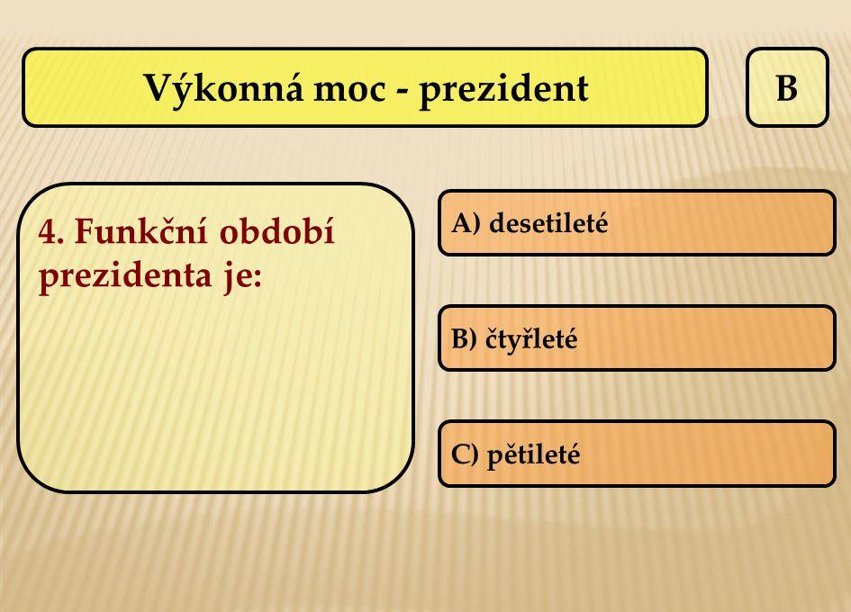B 4. Funkční období prezidenta je: A) desetileté B) čtyřleté C) pětileté Výkonná moc - prezident