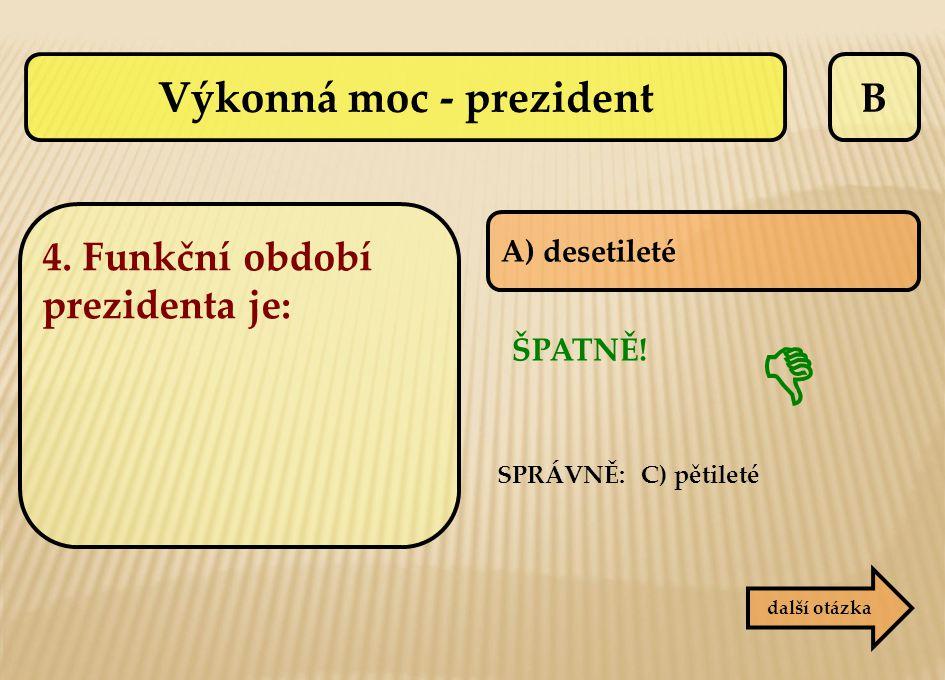 B A) desetileté další otázka SPRÁVNĚ: C) pětileté ŠPATNĚ!  Výkonná moc - prezident 4. Funkční období prezidenta je: