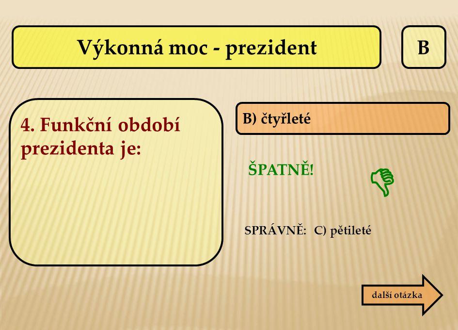 B B) čtyřleté SPRÁVNĚ: C) pětileté ŠPATNĚ! další otázka  Výkonná moc - prezident 4. Funkční období prezidenta je: