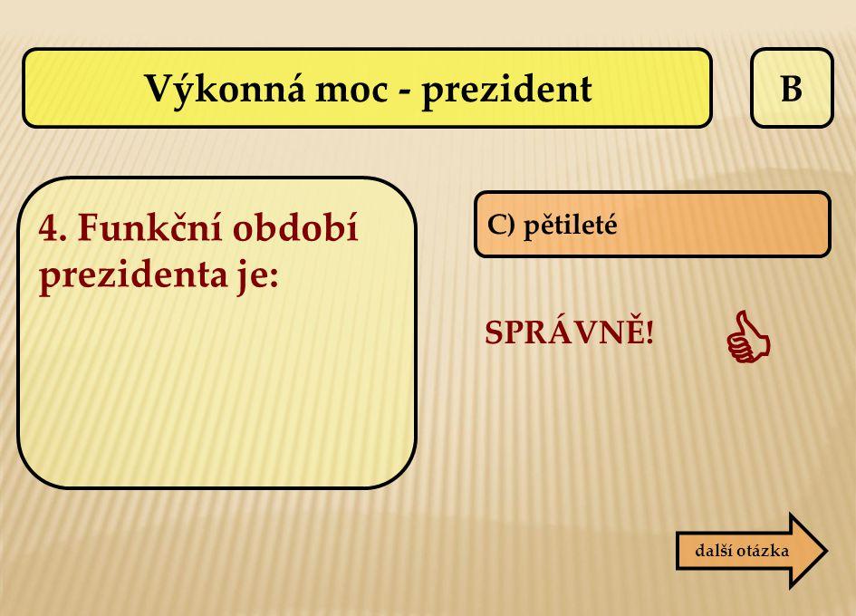 B C) pětileté SPRÁVNĚ!  další otázka Výkonná moc - prezident 4. Funkční období prezidenta je: