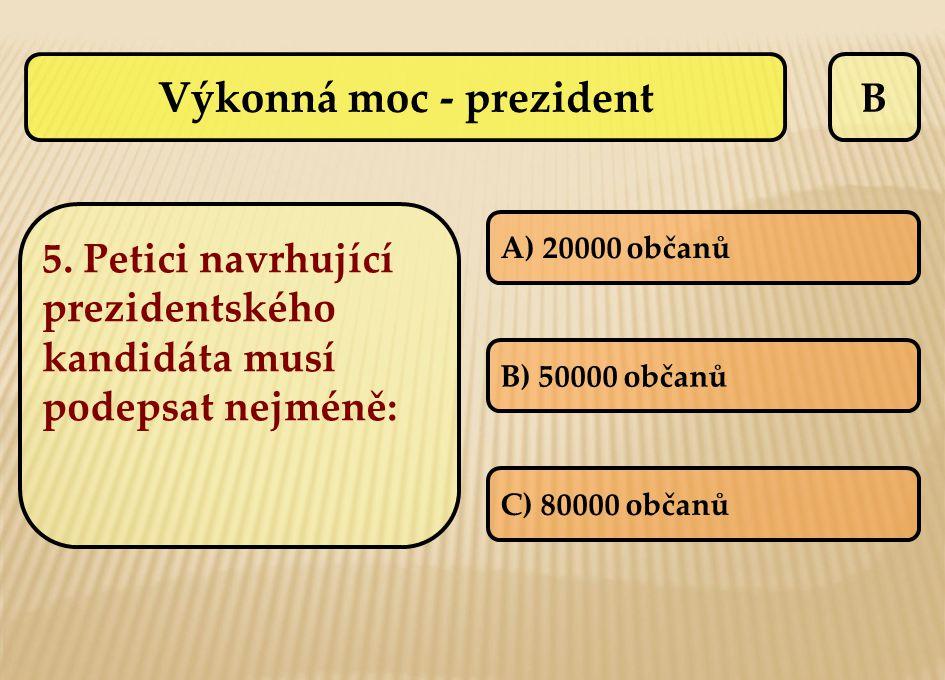 B 5. Petici navrhující prezidentského kandidáta musí podepsat nejméně: A) 20000 občanů B) 50000 občanů C) 80000 občanů Výkonná moc - prezident