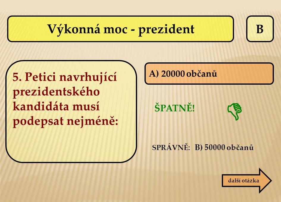 B A) 20000 občanů ŠPATNĚ!  další otázka SPRÁVNĚ: B) 50000 občanů Výkonná moc - prezident 5. Petici navrhující prezidentského kandidáta musí podepsat