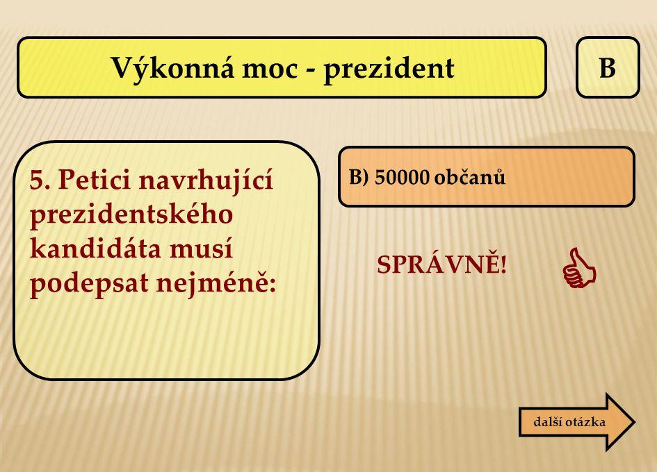 B B) 50000 občanů SPRÁVNĚ!  další otázka Výkonná moc - prezident 5. Petici navrhující prezidentského kandidáta musí podepsat nejméně: