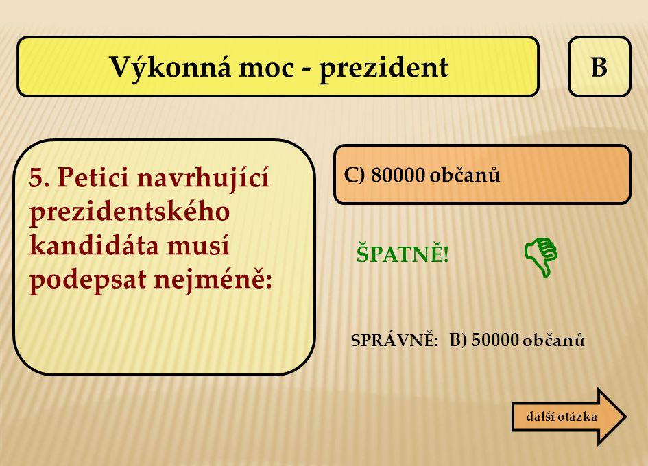 B C) 80000 občanů ŠPATNĚ! SPRÁVNĚ: B) 50000 občanů  další otázka Výkonná moc - prezident 5. Petici navrhující prezidentského kandidáta musí podepsat