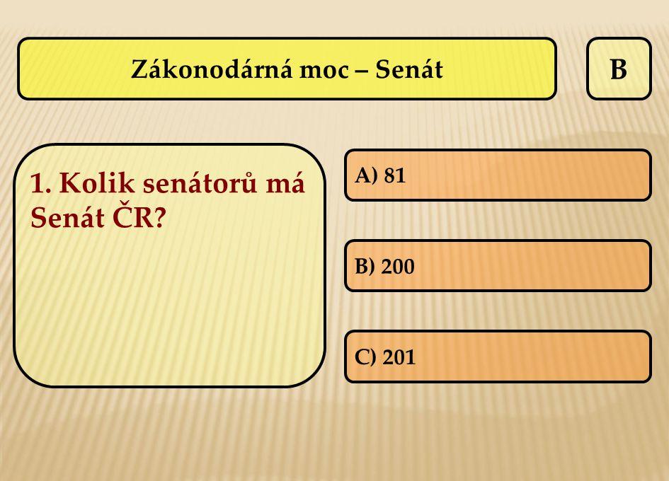 B 1. Kolik senátorů má Senát ČR? A) 81 B) 200 C) 201 Zákonodárná moc – Senát