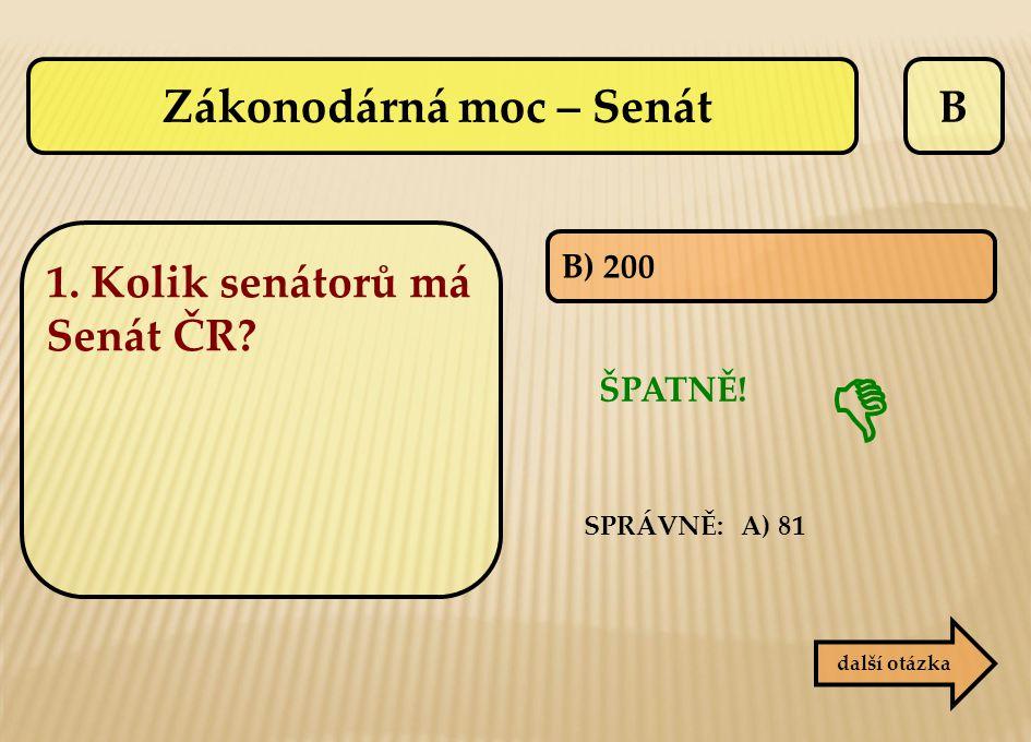B B) 200 ŠPATNĚ! SPRÁVNĚ: A) 81 další otázka  Zákonodárná moc – Senát 1. Kolik senátorů má Senát ČR?