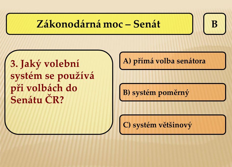 B 3. Jaký volební systém se používá při volbách do Senátu ČR? A) přímá volba senátora B) systém poměrný C) systém většinový Zákonodárná moc – Senát