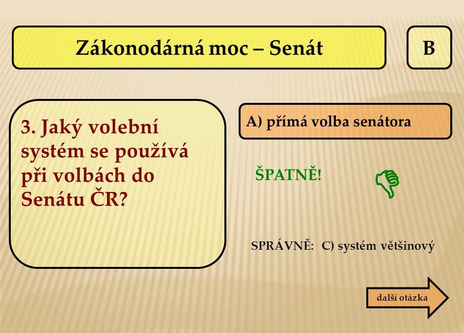 B ŠPATNĚ! SPRÁVNĚ: C) systém většinový  další otázka A) přímá volba senátora Zákonodárná moc – Senát 3. Jaký volební systém se používá při volbách do