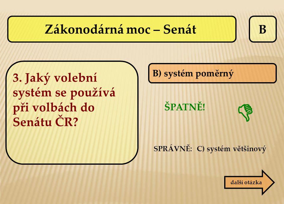 B B) systém poměrný ŠPATNĚ!  další otázka SPRÁVNĚ: C) systém většinový Zákonodárná moc – Senát 3. Jaký volební systém se používá při volbách do Senát