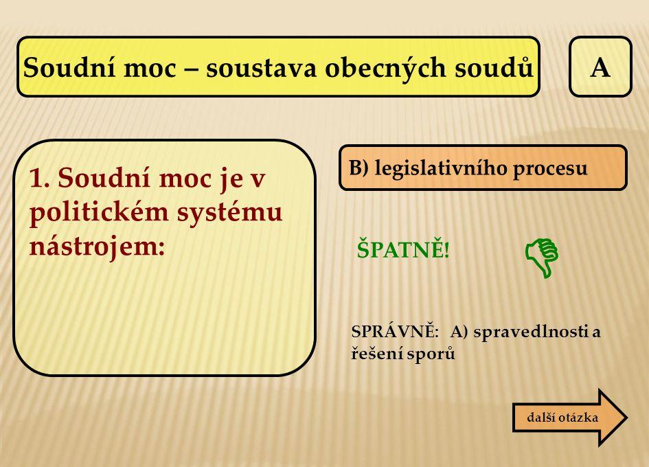 A B) legislativního procesu ŠPATNĚ! SPRÁVNĚ: A) spravedlnosti a řešení sporů další otázka  1. Soudní moc je v politickém systému nástrojem: Soudní mo