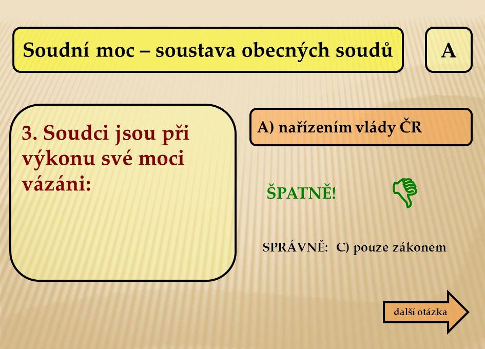 A další otázka A) nařízením vlády ČR ŠPATNĚ! SPRÁVNĚ: C) pouze zákonem  3. Soudci jsou při výkonu své moci vázáni: Soudní moc – soustava obecných sou