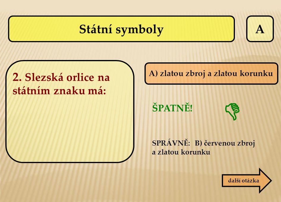 A A) zlatou zbroj a zlatou korunku ŠPATNĚ! SPRÁVNĚ: B) červenou zbroj a zlatou korunku další otázka  Státní symboly 2. Slezská orlice na státním znak