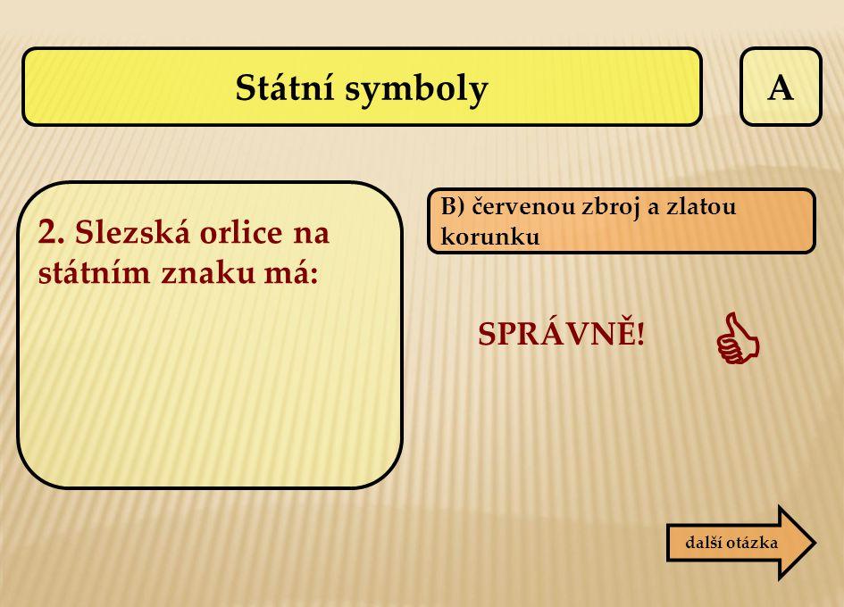 A B) červenou zbroj a zlatou korunku SPRÁVNĚ!  další otázka Státní symboly 2. Slezská orlice na státním znaku má: