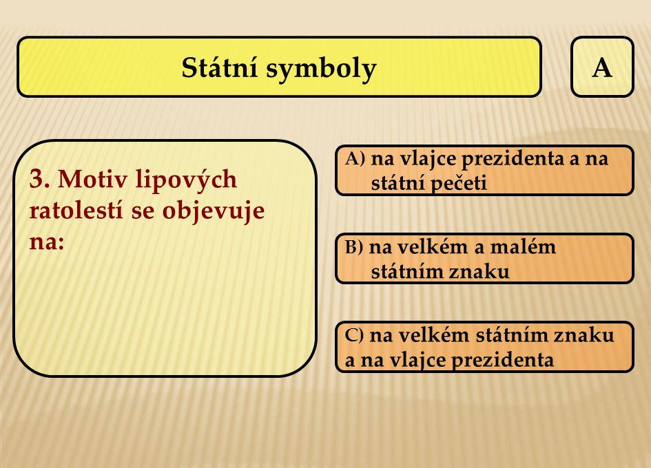 A 3. Motiv lipových ratolestí se objevuje na: A) na vlajce prezidenta a na státní pečeti B) na velkém a malém státním znaku C) na velkém státním znaku