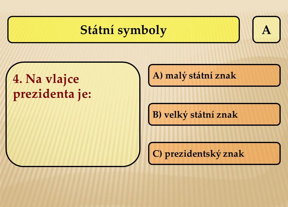 A 4. Na vlajce prezidenta je: A) malý státní znak B) velký státní znak C) prezidentský znak Státní symboly