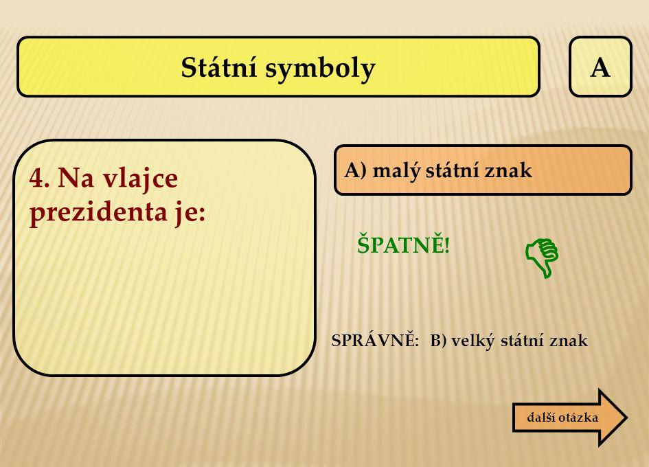 A A) malý státní znak SPRÁVNĚ: B) velký státní znak ŠPATNĚ!  další otázka Státní symboly 4. Na vlajce prezidenta je: