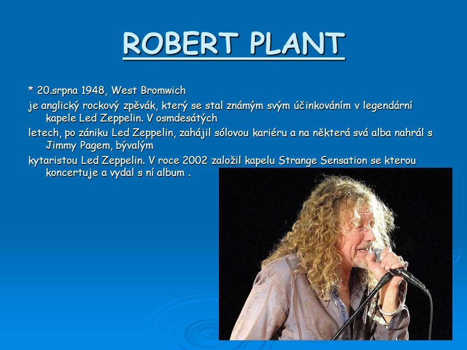 ROBERT PLANT * 20.srpna 1948, West Bromwich je anglický rockový zpěvák, který se stal známým svým účinkováním v legendární kapele Led Zeppelin.