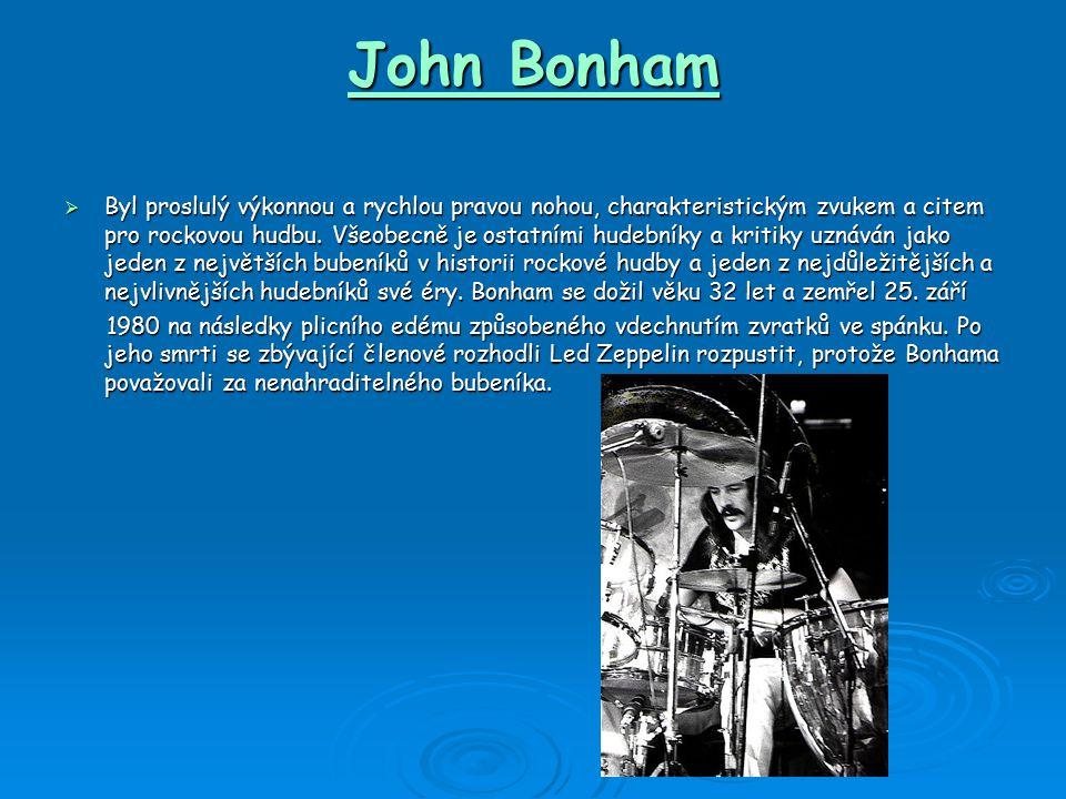 John Bonham  Byl proslulý výkonnou a rychlou pravou nohou, charakteristickým zvukem a citem pro rockovou hudbu.
