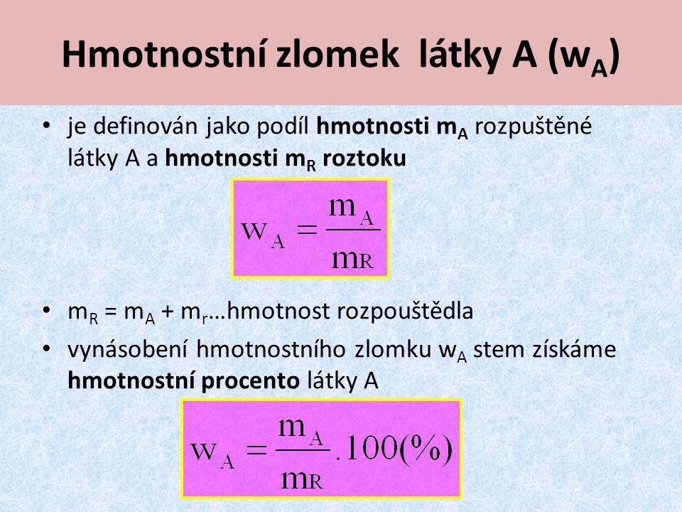 Hmotnostní zlomek látky A (w A ) je definován jako podíl hmotnosti m A rozpuštěné látky A a hmotnosti m R roztoku m R = m A + m r …hmotnost rozpouštědla vynásobení hmotnostního zlomku w A stem získáme hmotnostní procento látky A