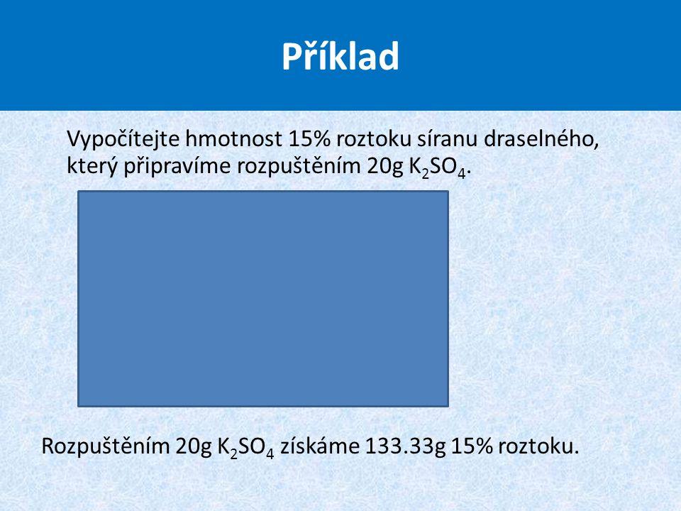 Příklad Vypočítejte hmotnost 15% roztoku síranu draselného, který připravíme rozpuštěním 20g K 2 SO 4. Rozpuštěním 20g K 2 SO 4 získáme 133.33g 15% ro