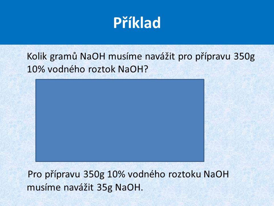 Kolik gramů NaOH musíme navážit pro přípravu 350g 10% vodného roztok NaOH? Pro přípravu 350g 10% vodného roztoku NaOH musíme navážit 35g NaOH. Příklad