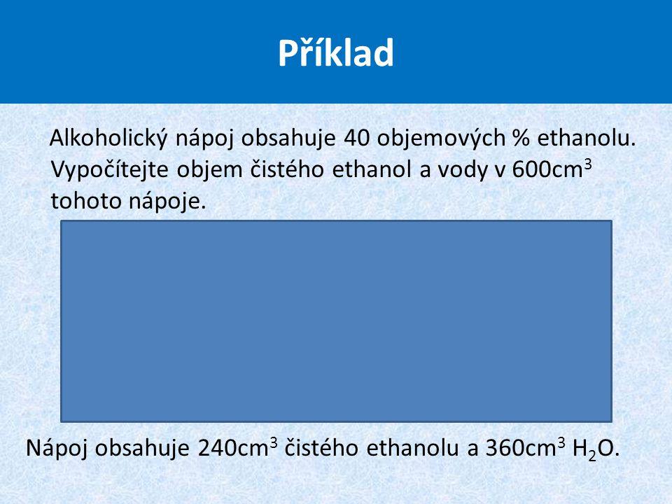 Alkoholický nápoj obsahuje 40 objemových % ethanolu. Vypočítejte objem čistého ethanol a vody v 600cm 3 tohoto nápoje. Nápoj obsahuje 240cm 3 čistého