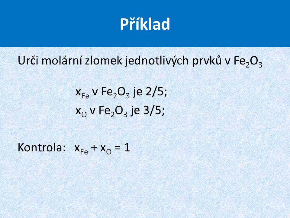 Urči molární zlomek jednotlivých prvků v Fe 2 O 3 x Fe v Fe 2 O 3 je 2/5; x O v Fe 2 O 3 je 3/5; Kontrola: x Fe + x O = 1 Příklad
