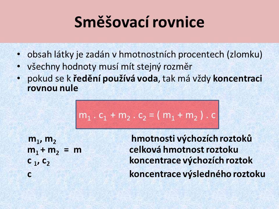 obsah látky je zadán v hmotnostních procentech (zlomku) všechny hodnoty musí mít stejný rozměr pokud se k ředění používá voda, tak má vždy koncentraci rovnou nule m 1, m 2 hmotnosti výchozích roztoků m 1 + m 2 = m celková hmotnost roztoku c 1, c 2 koncentrace výchozích roztok c koncentrace výsledného roztoku Směšovací rovnice m 1.