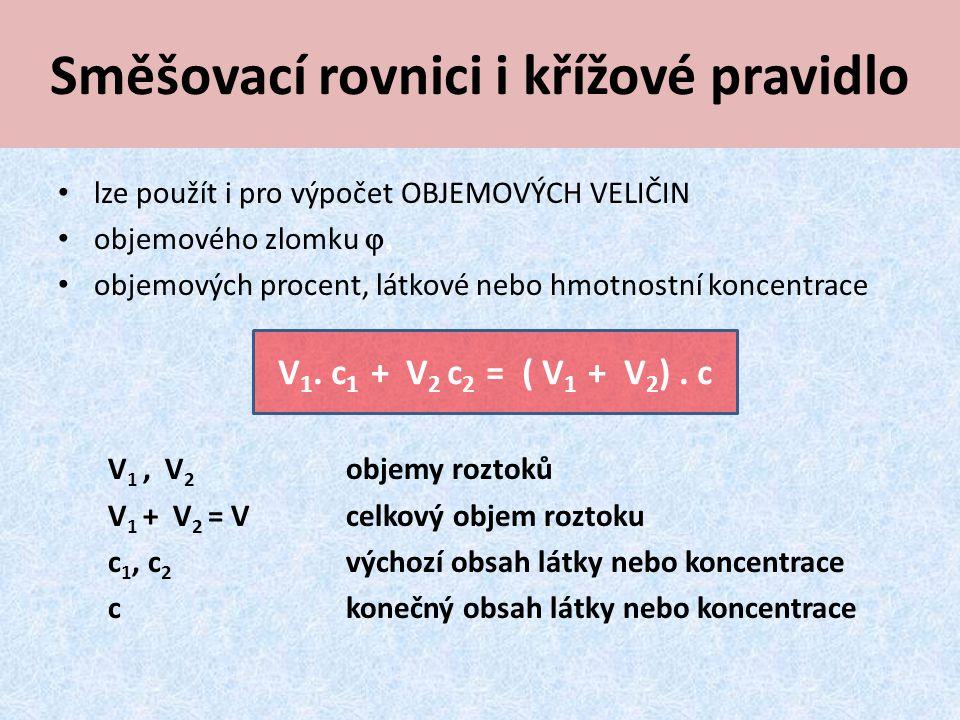 Směšovací rovnici i křížové pravidlo lze použít i pro výpočet OBJEMOVÝCH VELIČIN objemového zlomku , objemových procent, látkové nebo hmotnostní koncentrace V 1, V 2 objemy roztoků V 1 + V 2 = Vcelkový objem roztoku c 1, c 2 výchozí obsah látky nebo koncentrace c konečný obsah látky nebo koncentrace V 1.