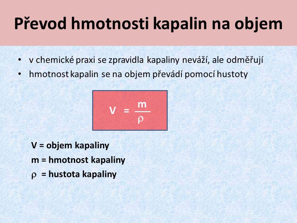 Převod hmotnosti kapalin na objem v chemické praxi se zpravidla kapaliny neváží, ale odměřují hmotnost kapalin se na objem převádí pomocí hustoty V = objem kapaliny m = hmotnost kapaliny  = hustota kapaliny V = mm