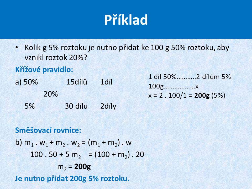 Kolik g 5% roztoku je nutno přidat ke 100 g 50% roztoku, aby vznikl roztok 20%? Křížové pravidlo: a) 50% 15dílů 1díl 20% 5% 30 dílů 2díly Směšovací ro