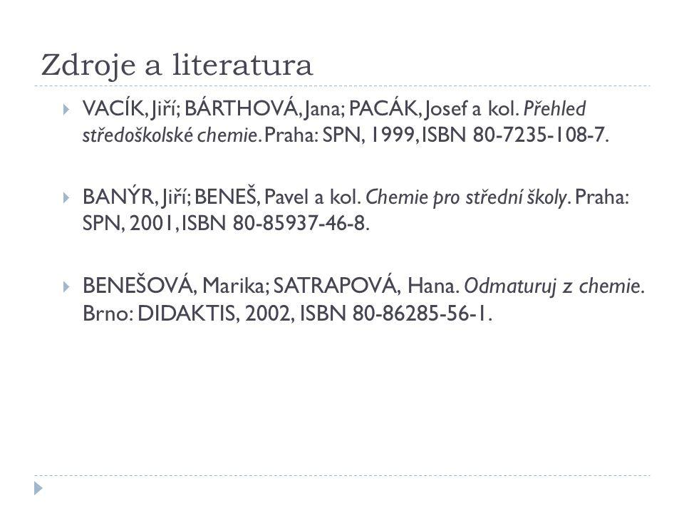 Zdroje a literatura  VACÍK, Jiří; BÁRTHOVÁ, Jana; PACÁK, Josef a kol. Přehled středoškolské chemie. Praha: SPN, 1999, ISBN 80-7235-108-7.  BANÝR, Ji
