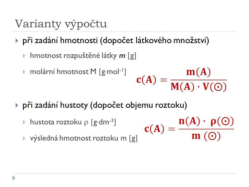 Varianty výpočtu  při zadání hmotnosti (dopočet látkového množství)  hmotnost rozpuštěné látky m  g   molární hmotnost M  g  mol -1   při zadání hustoty (dopočet objemu roztoku)  hustota roztoku   g  dm -3   výsledná hmotnost roztoku m  g 