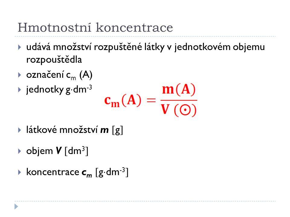 Hmotnostní koncentrace  udává množství rozpuštěné látky v jednotkovém objemu rozpouštědla  označení c m (A)  jednotky g  dm -3  látkové množství m  g   objem V  dm 3   koncentrace c m  g  dm -3 
