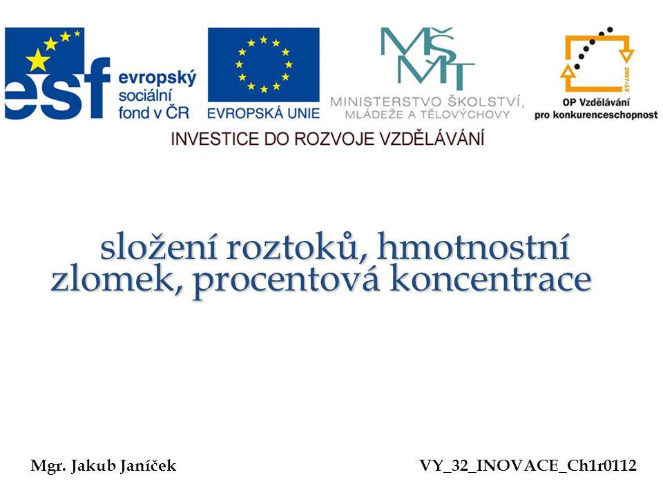 složení roztoků, hmotnostní zlomek, procentová koncentrace složení roztoků, hmotnostní zlomek, procentová koncentrace Mgr. Jakub JaníčekVY_32_INOVACE_
