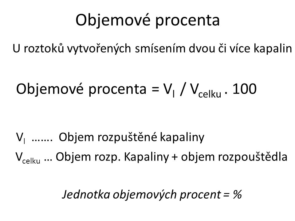Objemové procenta U roztoků vytvořených smísením dvou či více kapalin Objemové procenta = V l / V celku. 100 V l ……. Objem rozpuštěné kapaliny V celku