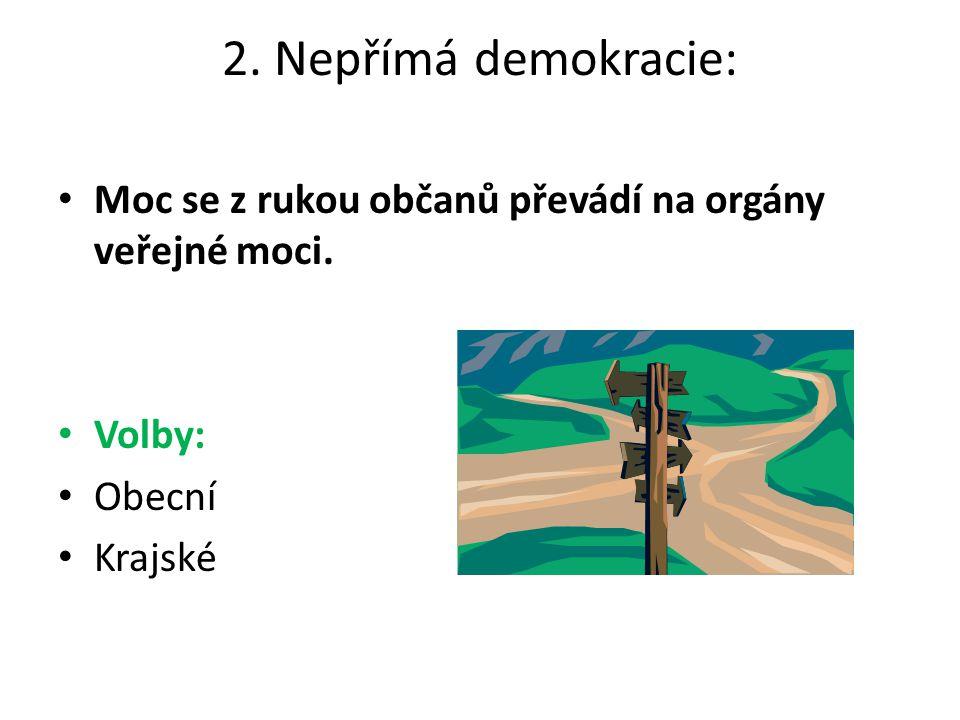 2. Nepřímá demokracie: Moc se z rukou občanů převádí na orgány veřejné moci. Volby: Obecní Krajské